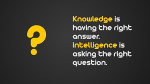 Poster>> Knowledge is having the right answer. Intelligence is asking ...