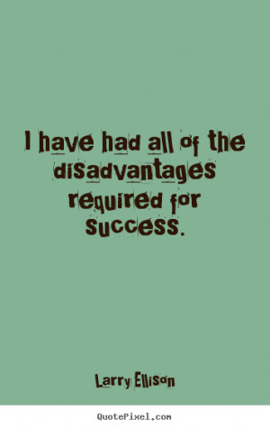Larry Ellison picture quotes - I have had all of the disadvantages ...