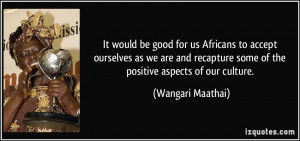 ... recapture some of the positive aspects of our culture. - Wangari