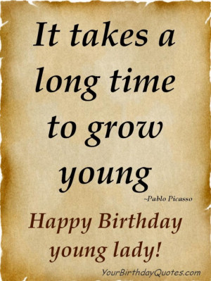 ... long time to grow young. ~Pablo Picasso Happy Birthday young Lady