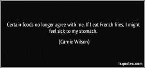 ... eat French fries, I might feel sick to my stomach. - Carnie Wilson