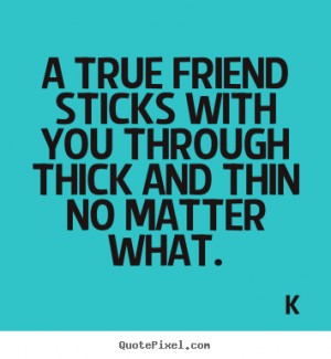 ... you through thick and thin no matter what. K great friendship quotes