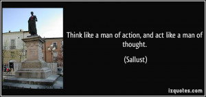 Think like a man of action, and act like a man of thought. - Sallust