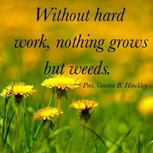Without hard work, nothing grows but weeds. - Pres. Hinckley