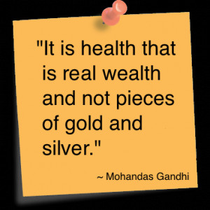 "... is real wealth and not pieces of gold and silver. "" ~ Mahatma Gandhi"