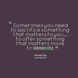Quotes Picture: sometimes you need to sacrifice something that matters ...