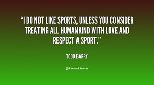 do not like sports, unless you consider treating all humankind with ...