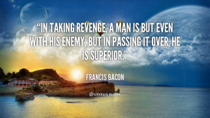 In taking revenge, a man is but even with his enemy; but in passing it ...