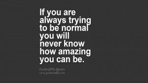 If you are always trying to be normal you will never know how amazing ...