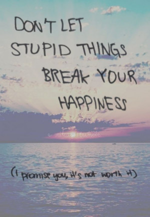 Don't let stupid things get to you!