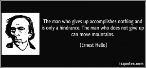 ... . The man who does not give up can move mountains. - Ernest Hello
