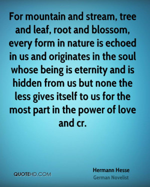 For mountain and stream, tree and leaf, root and blossom, every form ...