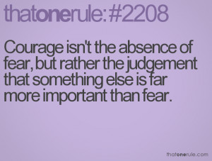 Courage Isn't the absence of fear,but rather the judgement that ...