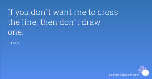 If you don`t want me to cross the line, then don`t draw one.