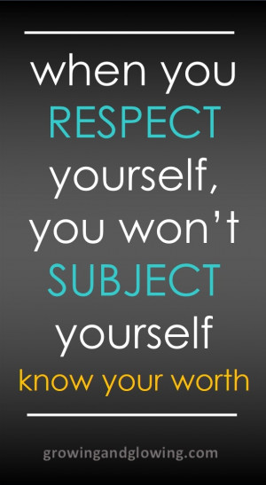 When you respect yourself, you won't subject yourself. Know your ...