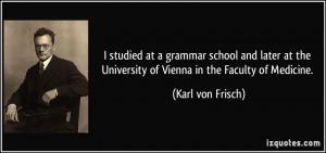 ... the University of Vienna in the Faculty of Medicine. - Karl von Frisch