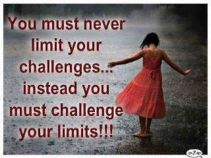... never limit your challenges... instead you must challenge your limits