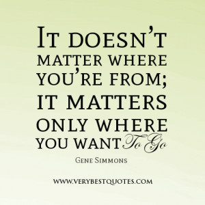 ... you're from; it matters only where you want to go. -Gene Simmons