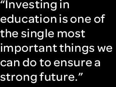 Investing in education is one of the single most important things we ...
