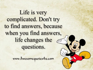 Life is very complicated. Don't try to find answers, because when you ...