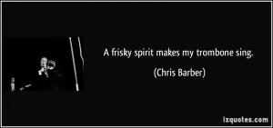 frisky spirit makes my trombone sing. - Chris Barber