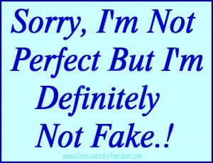 Sorry, I'm not perfect but I'm definitely not fake!