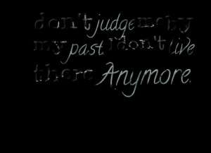 Quotes Picture: don't judge me by my past i don't live there anymore