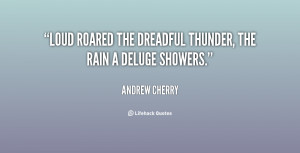 Loud roared the dreadful thunder, The rain a deluge showers.""