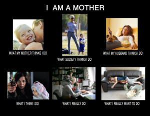 am a mother   what society thinks I do what my mother thinks I do ...