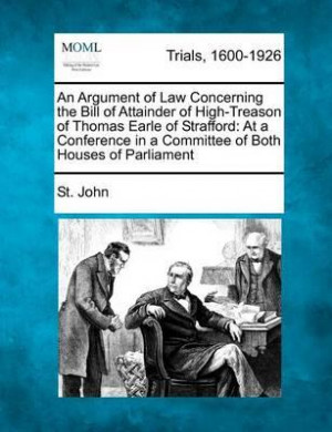 An Argument of Law Concerning the Bill of Attainder of High-Treason of ...
