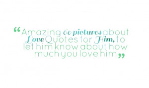 ... about Love Quotes for Him, to let him know about how much you love him
