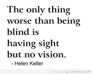 Helen Keller Funny Quotes | ... worse than being blind is having sight ...