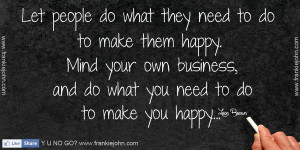 ... Mind your own business, and do what you need to do to make you happy