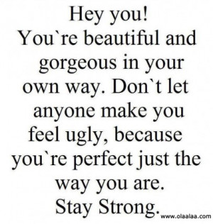 ... You're Perfect Just the Way You Are. Stay Strong ~ Life Quote