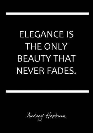 Elegance is the Only Beauty that Never Fades – Audrey Hepburn