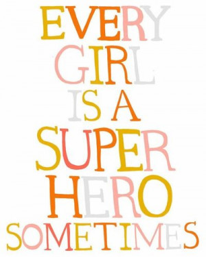 every girl is a super hero sometimes}