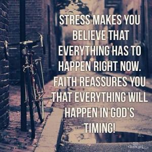 Stress says now. Faith says Gods time.