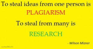 ... plagiarism.-To-steal-from-many-is-research-Wilson-Mizner-funny