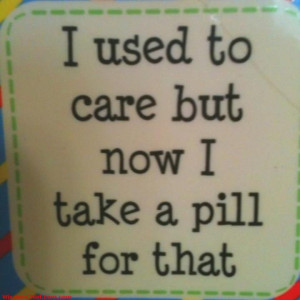 Don t care I Just Take a Pill Now