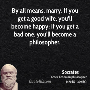 By all means, marry. If you get a good wife, you'll become happy; if ...