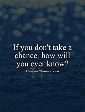 If you don't take a chance, how will you ever know? Picture Quote #1