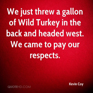 We just threw a gallon of Wild Turkey in the back and headed west. We ...