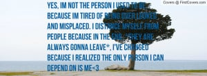 Yes, Im not the person I used to be, because im tired of being over ...