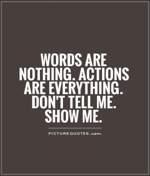 ... . Actions are everything. Don't tell me. SHOW ME Picture Quote #1