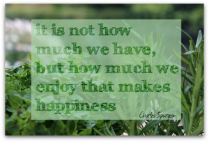 It is not how much we have, but how much we enjoy that makes happiness ...