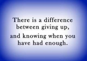 ... difference between giving up and knowing when you have had enough