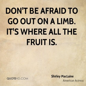 Shirley MacLaine - Don't be afraid to go out on a limb. It's where all ...