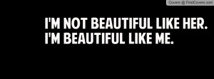 not beautiful like her.i'm beautiful like me. , Pictures
