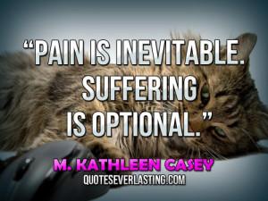 "Pain is inevitable. Suffering is optional."" — M. Kathleen Casey"