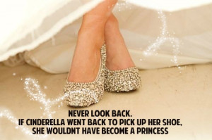 never look back if cinderella went back to pick up her shoe she wouldn ...